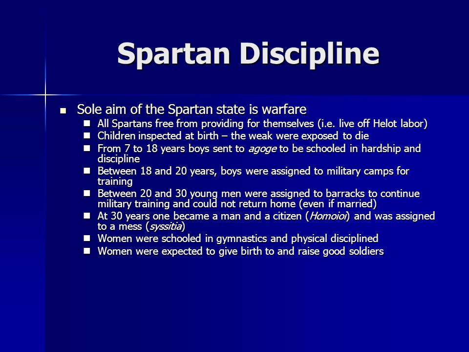 Spartan Discipline Sole aim of the Spartan state is warfare Sole aim of the Spartan state is warfare All Spartans free from providing for themselves (i.e.