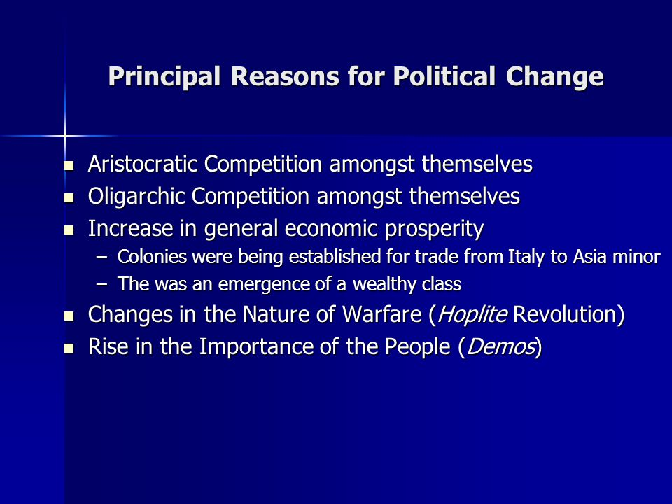 Principal Reasons for Political Change Aristocratic Competition amongst themselves Aristocratic Competition amongst themselves Oligarchic Competition amongst themselves Oligarchic Competition amongst themselves Increase in general economic prosperity Increase in general economic prosperity –Colonies were being established for trade from Italy to Asia minor –The was an emergence of a wealthy class Changes in the Nature of Warfare (Hoplite Revolution) Changes in the Nature of Warfare (Hoplite Revolution) Rise in the Importance of the People (Demos) Rise in the Importance of the People (Demos)
