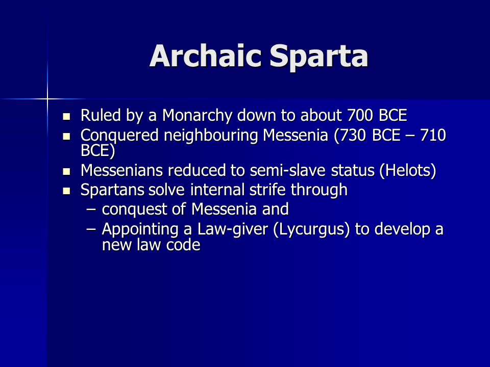 Archaic Sparta Ruled by a Monarchy down to about 700 BCE Ruled by a Monarchy down to about 700 BCE Conquered neighbouring Messenia (730 BCE – 710 BCE) Conquered neighbouring Messenia (730 BCE – 710 BCE) Messenians reduced to semi-slave status (Helots) Messenians reduced to semi-slave status (Helots) Spartans solve internal strife through Spartans solve internal strife through –conquest of Messenia and –Appointing a Law-giver (Lycurgus) to develop a new law code