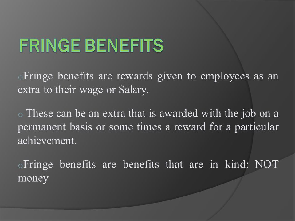 Definition: Fringe benefits are those monetary and non monetary benefits given to the employee during and post employment period which are connected with employment but not to the employees contribution to the organization.