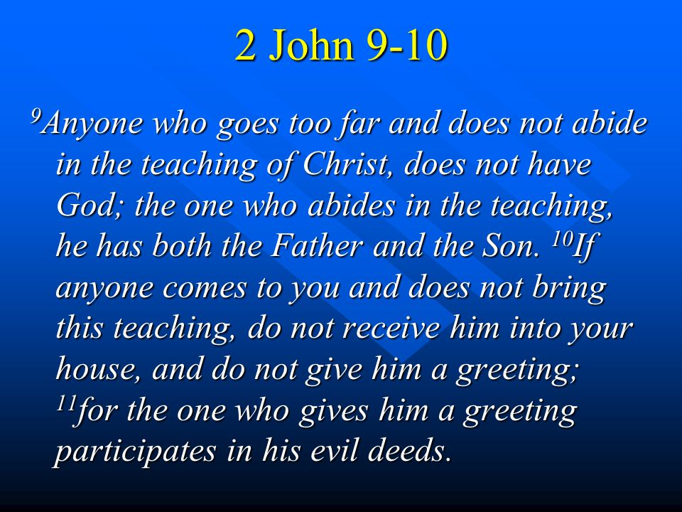 2 John 9-10 9 Anyone who goes too far and does not abide in the teaching of Christ, does not have God; the one who abides in the teaching, he has both the Father and the Son.