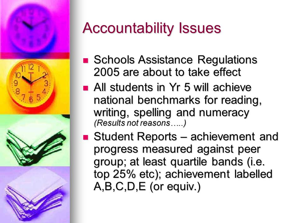 Accountability Issues Schools Assistance Regulations 2005 are about to take effect Schools Assistance Regulations 2005 are about to take effect All students in Yr 5 will achieve national benchmarks for reading, writing, spelling and numeracy (Results not reasons…..) All students in Yr 5 will achieve national benchmarks for reading, writing, spelling and numeracy (Results not reasons…..) Student Reports – achievement and progress measured against peer group; at least quartile bands (i.e.