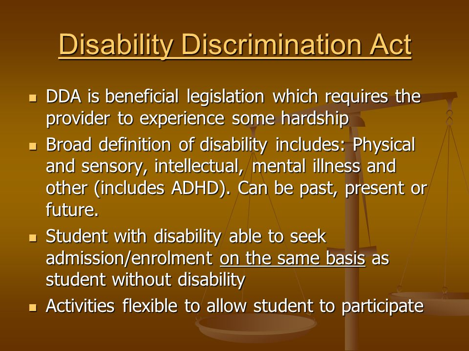 Disability Discrimination Act Disability Discrimination Act DDA is beneficial legislation which requires the provider to experience some hardship DDA is beneficial legislation which requires the provider to experience some hardship Broad definition of disability includes: Physical and sensory, intellectual, mental illness and other (includes ADHD).
