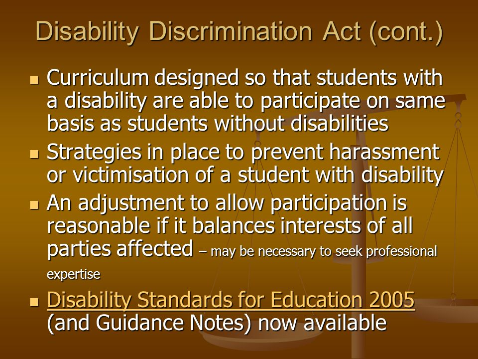 Disability Discrimination Act (cont.) Curriculum designed so that students with a disability are able to participate on same basis as students without disabilities Curriculum designed so that students with a disability are able to participate on same basis as students without disabilities Strategies in place to prevent harassment or victimisation of a student with disability Strategies in place to prevent harassment or victimisation of a student with disability An adjustment to allow participation is reasonable if it balances interests of all parties affected – may be necessary to seek professional expertise An adjustment to allow participation is reasonable if it balances interests of all parties affected – may be necessary to seek professional expertise Disability Standards for Education 2005 (and Guidance Notes) now available Disability Standards for Education 2005 (and Guidance Notes) now available Disability Standards for Education 2005 Disability Standards for Education 2005