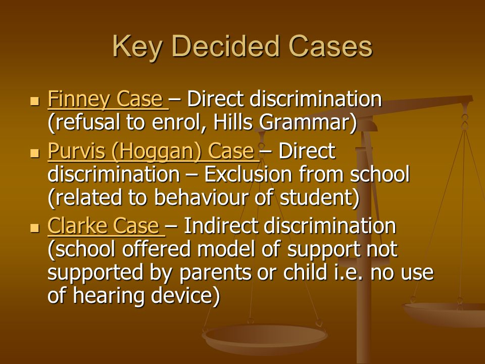 Key Decided Cases Finney Case – Direct discrimination (refusal to enrol, Hills Grammar) Finney Case – Direct discrimination (refusal to enrol, Hills Grammar) Finney Case Finney Case Purvis (Hoggan) Case – Direct discrimination – Exclusion from school (related to behaviour of student) Purvis (Hoggan) Case – Direct discrimination – Exclusion from school (related to behaviour of student) Purvis (Hoggan) Case Purvis (Hoggan) Case Clarke Case – Indirect discrimination (school offered model of support not supported by parents or child i.e.