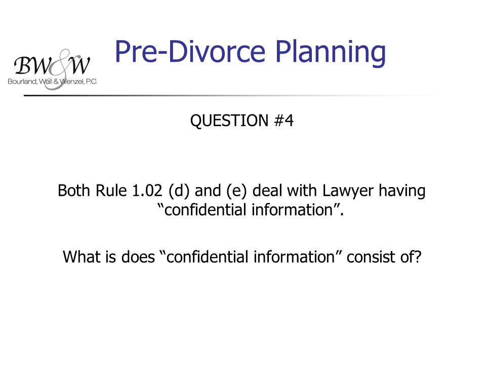 Pre-Divorce Planning QUESTION #4 Both Rule 1.02 (d) and (e) deal with Lawyer having confidential information .