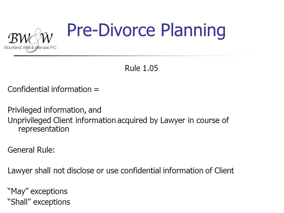 Pre-Divorce Planning Rule 1.05 Confidential information = Privileged information, and Unprivileged Client information acquired by Lawyer in course of representation General Rule: Lawyer shall not disclose or use confidential information of Client May exceptions Shall exceptions