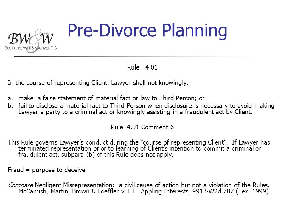 Pre-Divorce Planning Rule 4.01 In the course of representing Client, Lawyer shall not knowingly: a.make a false statement of material fact or law to Third Person; or b.fail to disclose a material fact to Third Person when disclosure is necessary to avoid making Lawyer a party to a criminal act or knowingly assisting in a fraudulent act by Client.