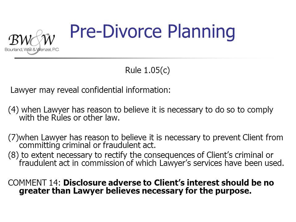 Pre-Divorce Planning Rule 1.05(c) Lawyer may reveal confidential information: (4) when Lawyer has reason to believe it is necessary to do so to comply with the Rules or other law.