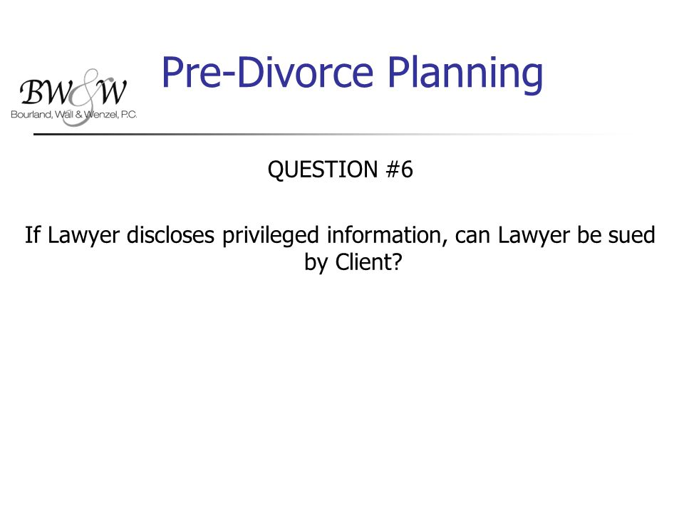 Pre-Divorce Planning QUESTION #6 If Lawyer discloses privileged information, can Lawyer be sued by Client