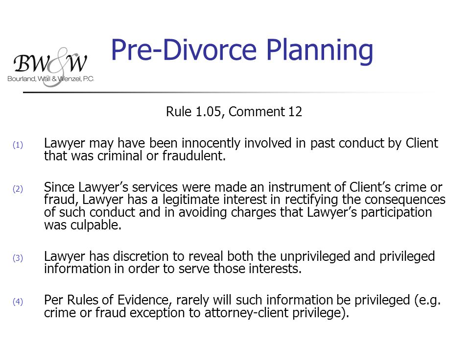 Pre-Divorce Planning Rule 1.05, Comment 12 (1) Lawyer may have been innocently involved in past conduct by Client that was criminal or fraudulent.