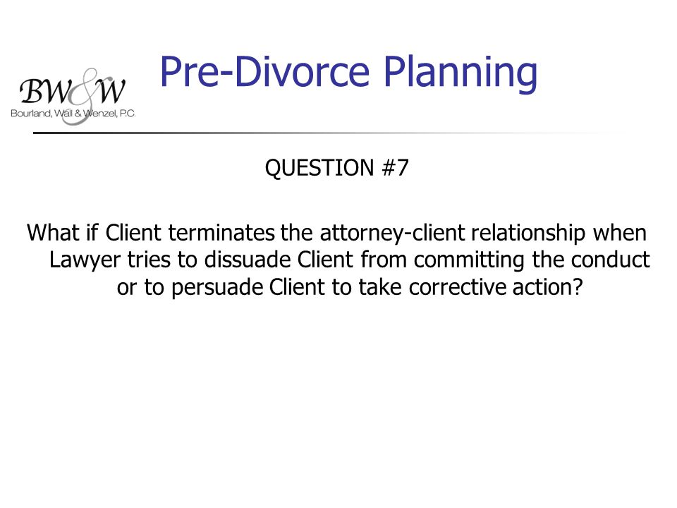 Pre-Divorce Planning QUESTION #7 What if Client terminates the attorney-client relationship when Lawyer tries to dissuade Client from committing the conduct or to persuade Client to take corrective action