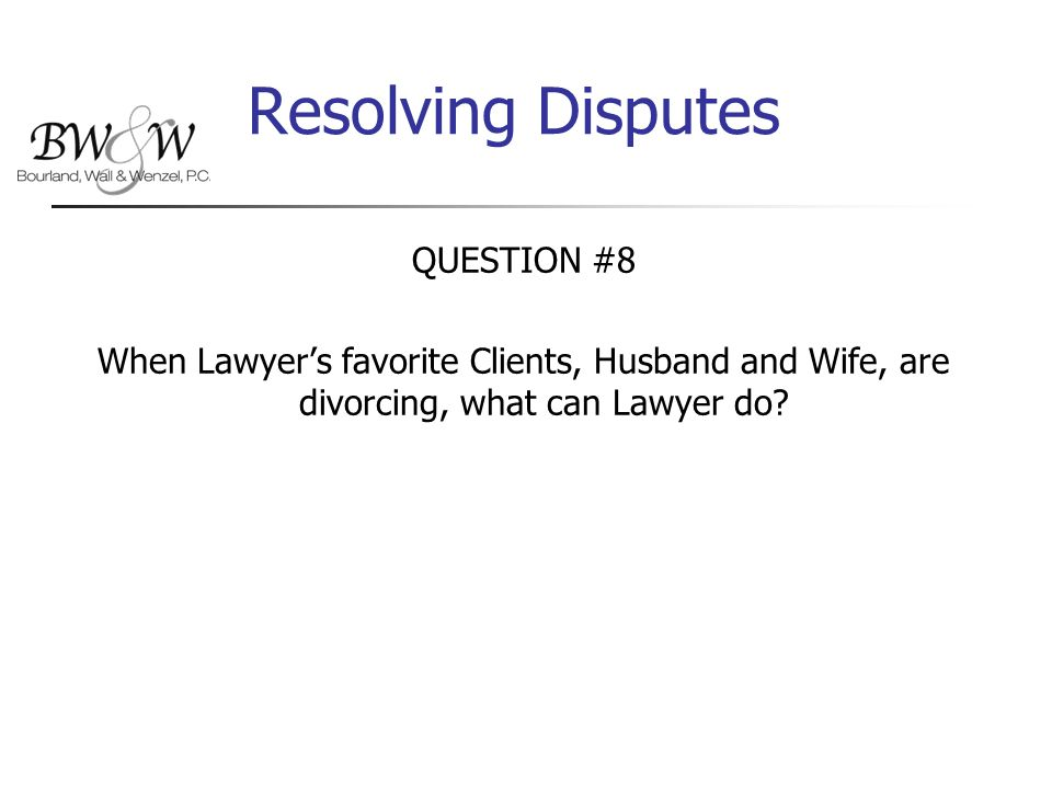 Resolving Disputes QUESTION #8 When Lawyer's favorite Clients, Husband and Wife, are divorcing, what can Lawyer do