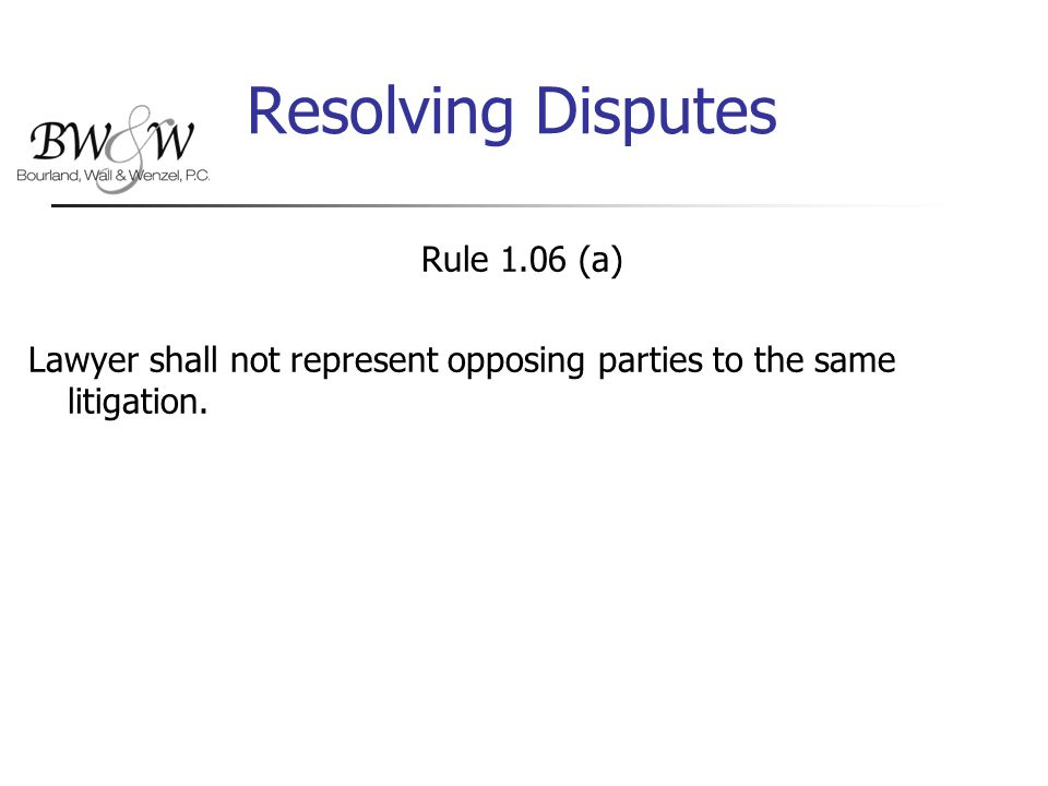 Resolving Disputes Rule 1.06 (a) Lawyer shall not represent opposing parties to the same litigation.