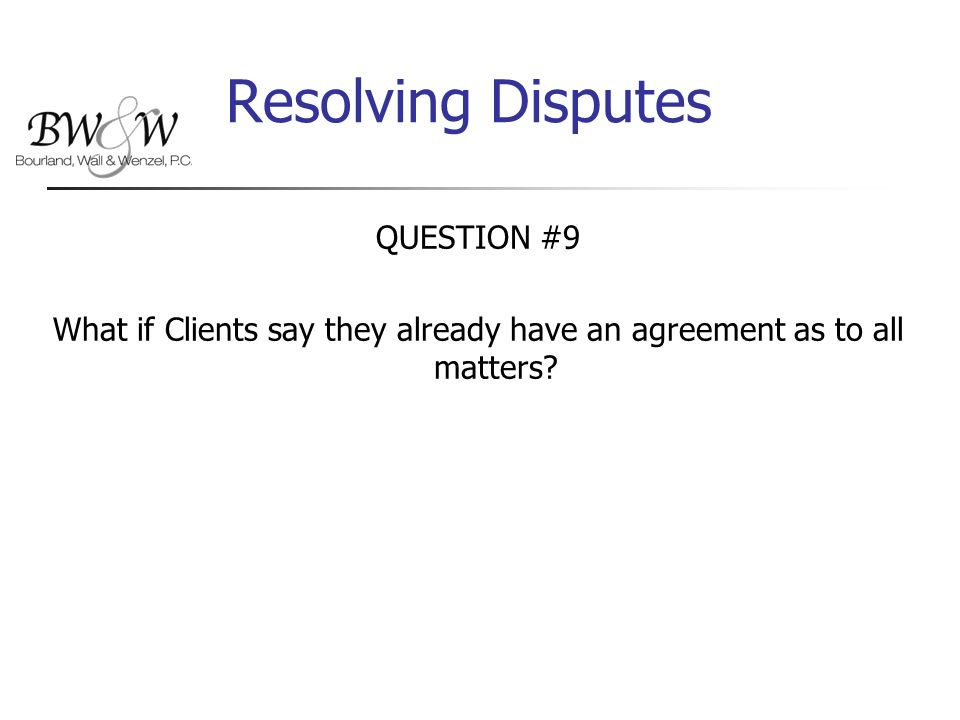 Resolving Disputes QUESTION #9 What if Clients say they already have an agreement as to all matters