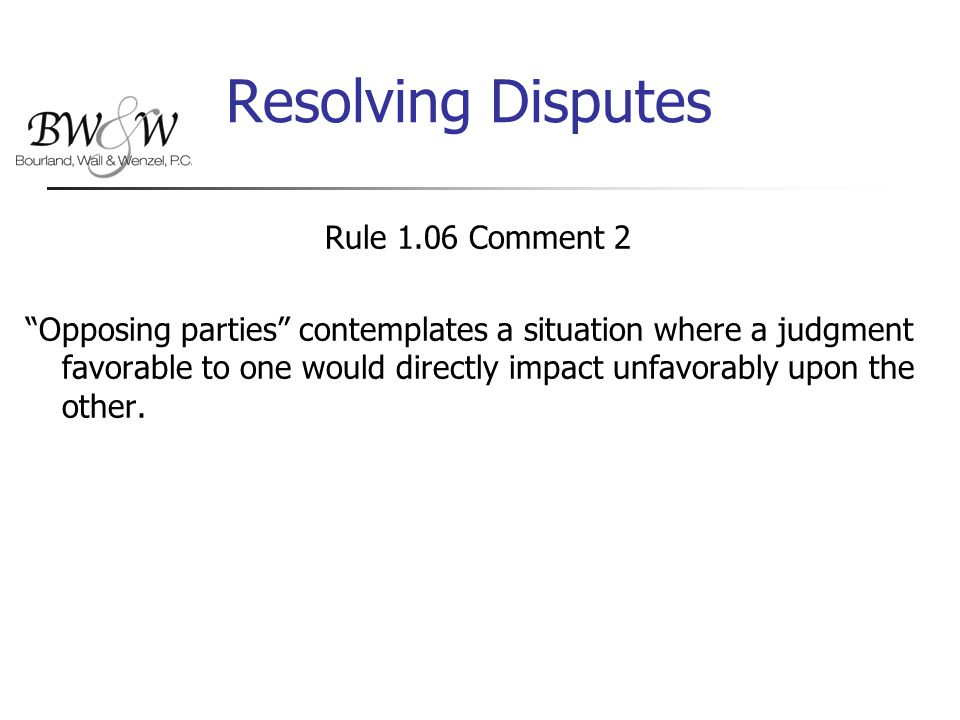 Resolving Disputes Rule 1.06 Comment 2 Opposing parties contemplates a situation where a judgment favorable to one would directly impact unfavorably upon the other.