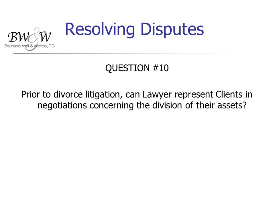 Resolving Disputes QUESTION #10 Prior to divorce litigation, can Lawyer represent Clients in negotiations concerning the division of their assets