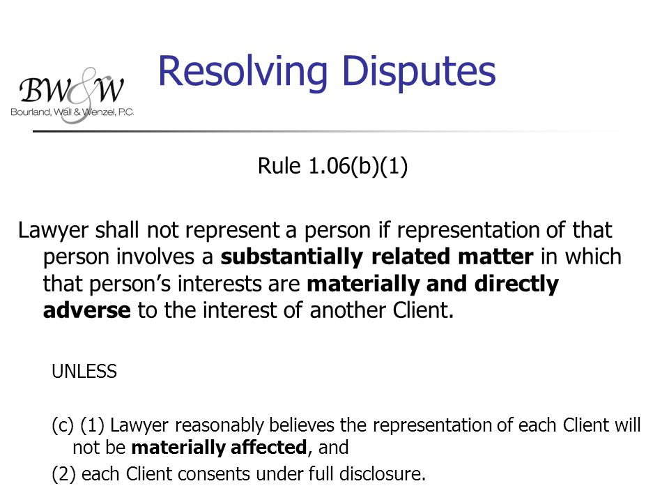 Resolving Disputes Rule 1.06(b)(1) Lawyer shall not represent a person if representation of that person involves a substantially related matter in which that person's interests are materially and directly adverse to the interest of another Client.
