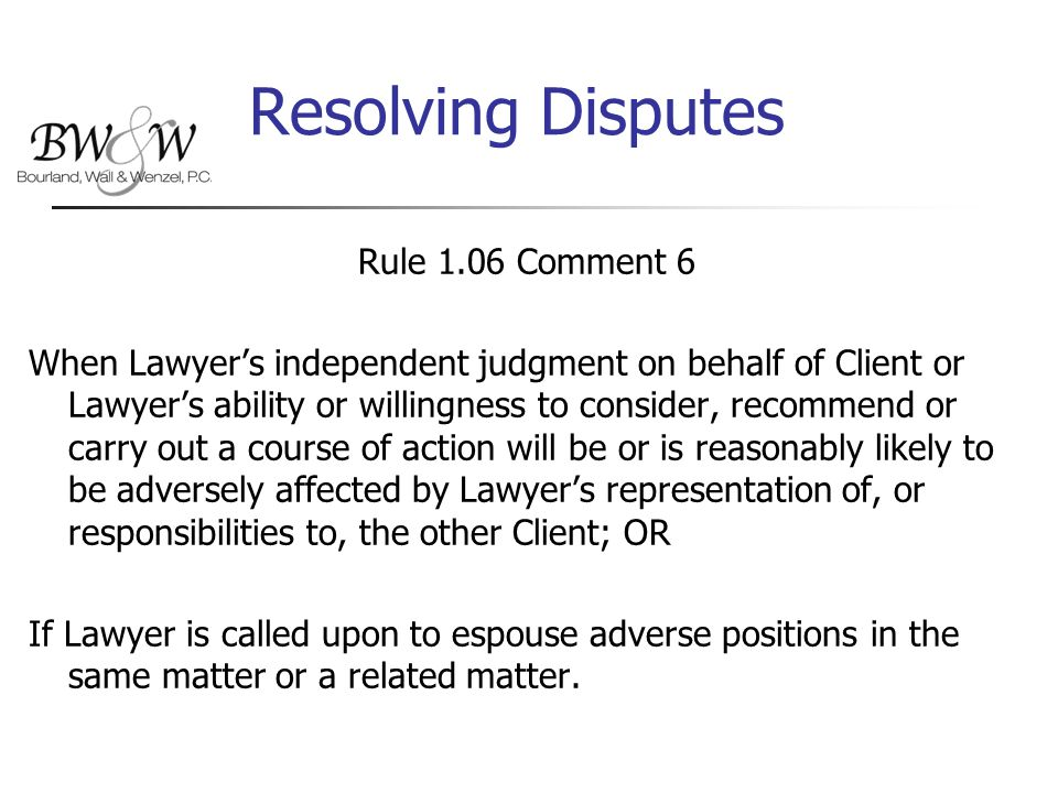 Resolving Disputes Rule 1.06 Comment 6 When Lawyer's independent judgment on behalf of Client or Lawyer's ability or willingness to consider, recommend or carry out a course of action will be or is reasonably likely to be adversely affected by Lawyer's representation of, or responsibilities to, the other Client; OR If Lawyer is called upon to espouse adverse positions in the same matter or a related matter.