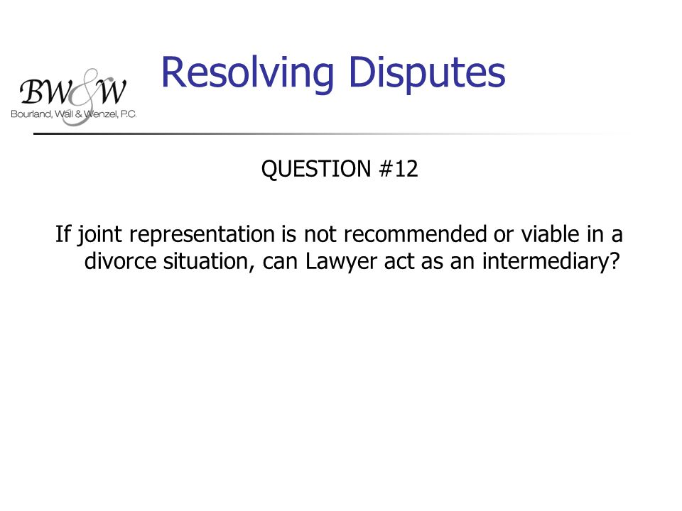 Resolving Disputes QUESTION #12 If joint representation is not recommended or viable in a divorce situation, can Lawyer act as an intermediary