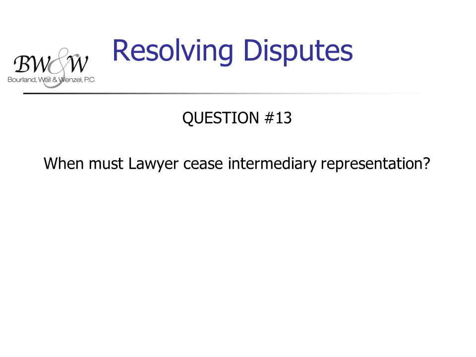 Resolving Disputes QUESTION #13 When must Lawyer cease intermediary representation