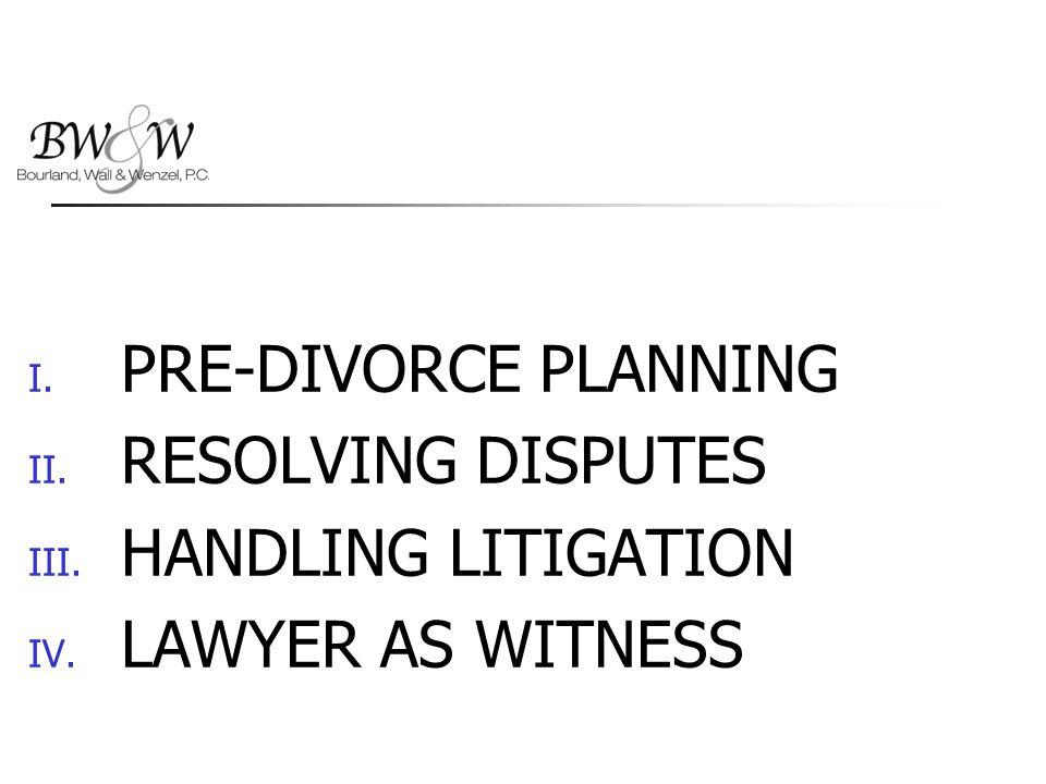 I. PRE-DIVORCE PLANNING II. RESOLVING DISPUTES III. HANDLING LITIGATION IV. LAWYER AS WITNESS