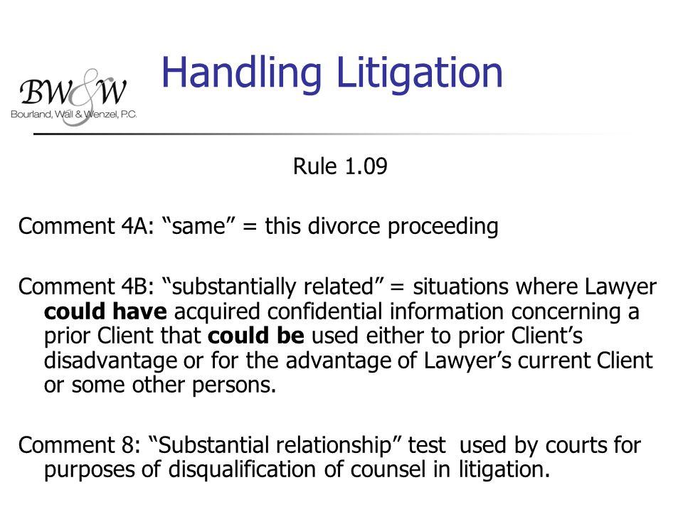 Handling Litigation Rule 1.09 Comment 4A: same = this divorce proceeding Comment 4B: substantially related = situations where Lawyer could have acquired confidential information concerning a prior Client that could be used either to prior Client's disadvantage or for the advantage of Lawyer's current Client or some other persons.