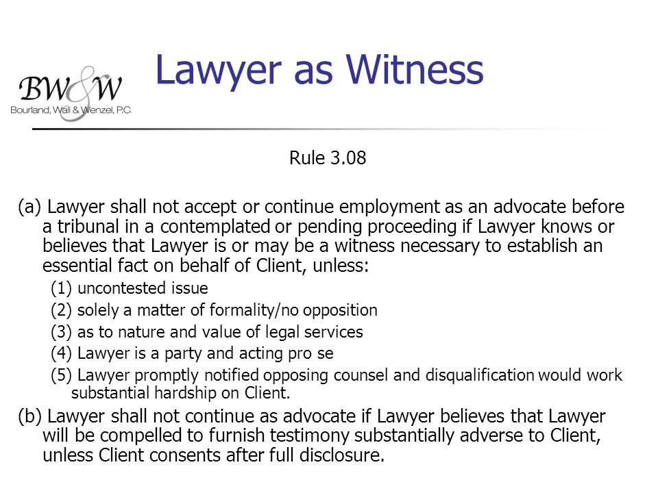 Lawyer as Witness Rule 3.08 (a) Lawyer shall not accept or continue employment as an advocate before a tribunal in a contemplated or pending proceeding if Lawyer knows or believes that Lawyer is or may be a witness necessary to establish an essential fact on behalf of Client, unless: (1) uncontested issue (2) solely a matter of formality/no opposition (3) as to nature and value of legal services (4) Lawyer is a party and acting pro se (5) Lawyer promptly notified opposing counsel and disqualification would work substantial hardship on Client.