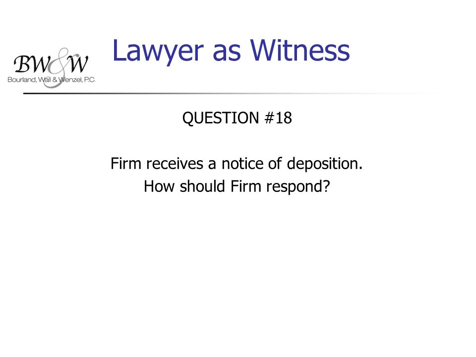 Lawyer as Witness QUESTION #18 Firm receives a notice of deposition. How should Firm respond