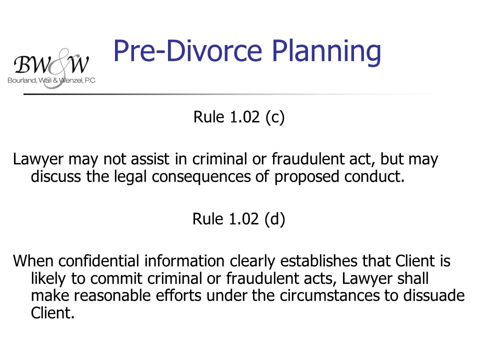Pre-Divorce Planning Rule 1.02 (c) Lawyer may not assist in criminal or fraudulent act, but may discuss the legal consequences of proposed conduct.
