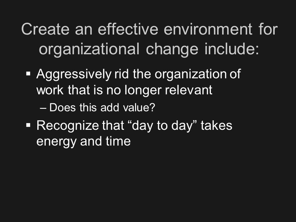 Create an effective environment for organizational change include:  Aggressively rid the organization of work that is no longer relevant –Does this add value.