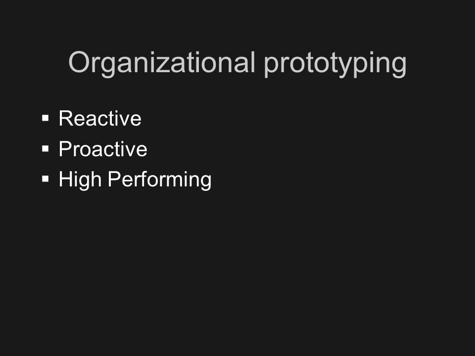 Organizational prototyping  Reactive  Proactive  High Performing