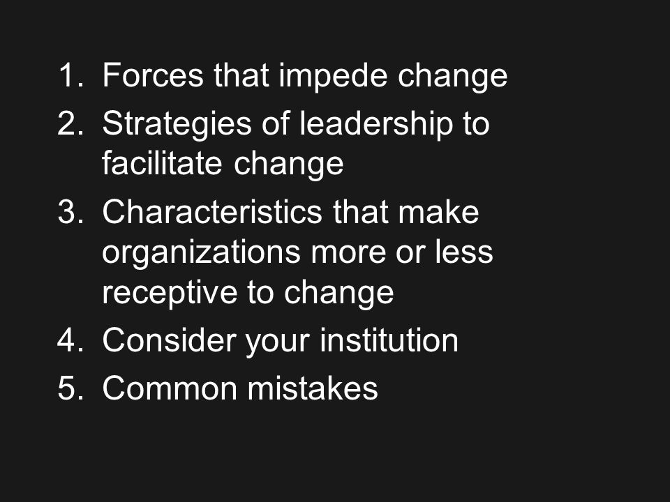 1.Forces that impede change 2.Strategies of leadership to facilitate change 3.Characteristics that make organizations more or less receptive to change 4.Consider your institution 5.Common mistakes