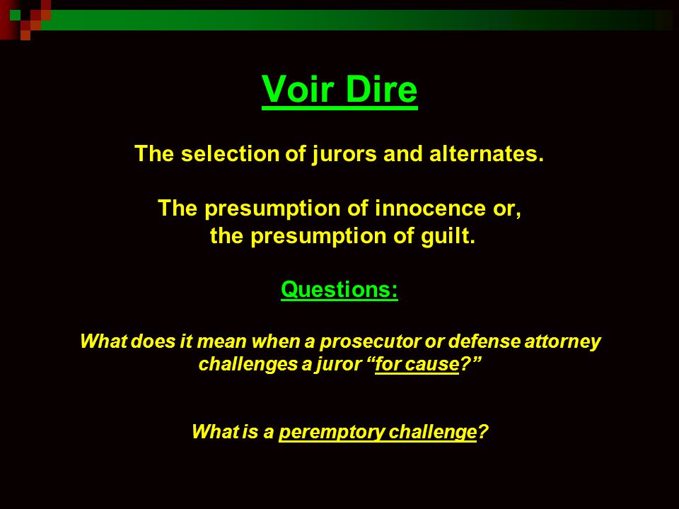 Voir Dire The selection of jurors and alternates. The presumption of innocence or, the presumption of guilt. Questions: What does it mean when a prose