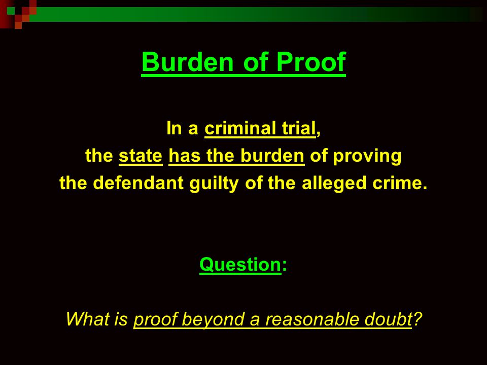 Burden of Proof In a criminal trial, the state has the burden of proving the defendant guilty of the alleged crime. Question: What is proof beyond a r