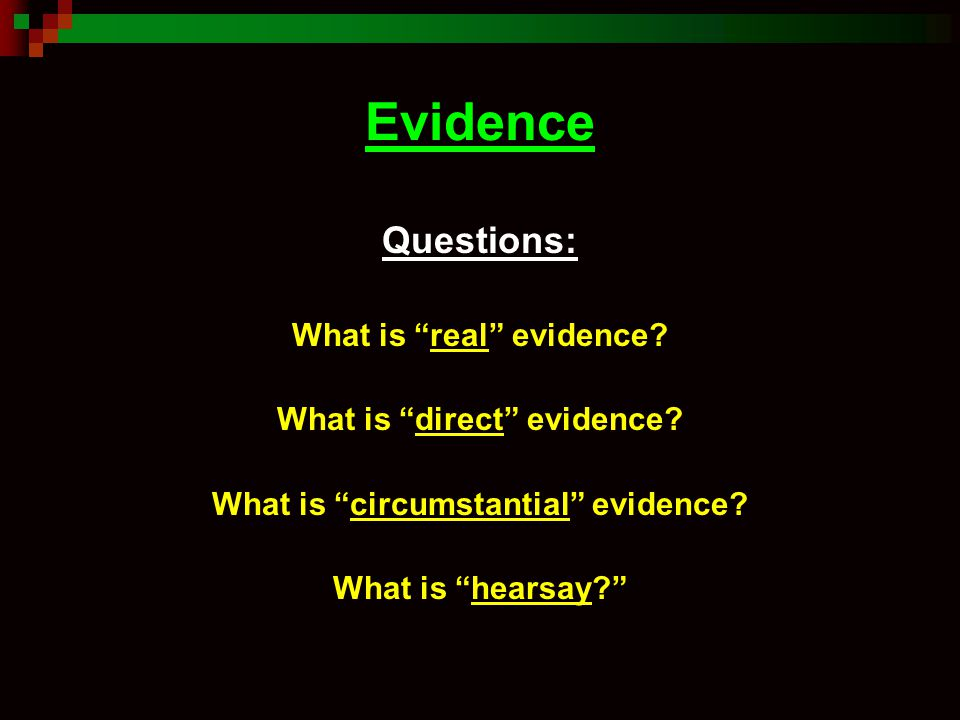 "Evidence Questions: What is ""real"" evidence? What is ""direct"" evidence? What is ""circumstantial"" evidence? What is ""hearsay?"""
