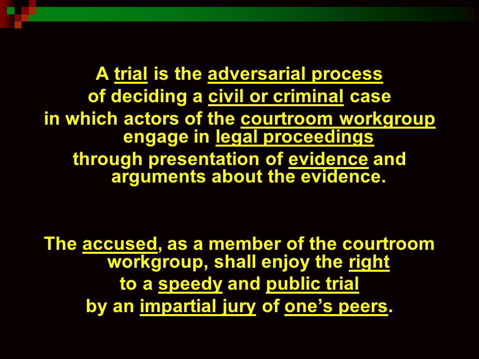 A trial is the adversarial process of deciding a civil or criminal case in which actors of the courtroom workgroup engage in legal proceedings through