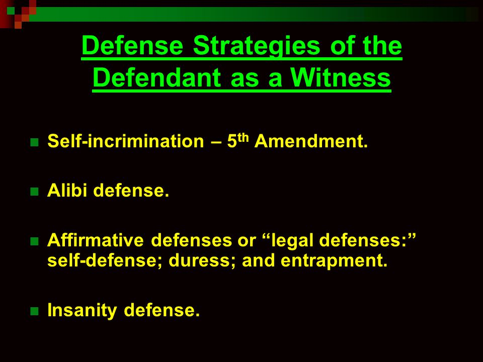 "Defense Strategies of the Defendant as a Witness Self-incrimination – 5 th Amendment. Alibi defense. Affirmative defenses or ""legal defenses:"" self-de"