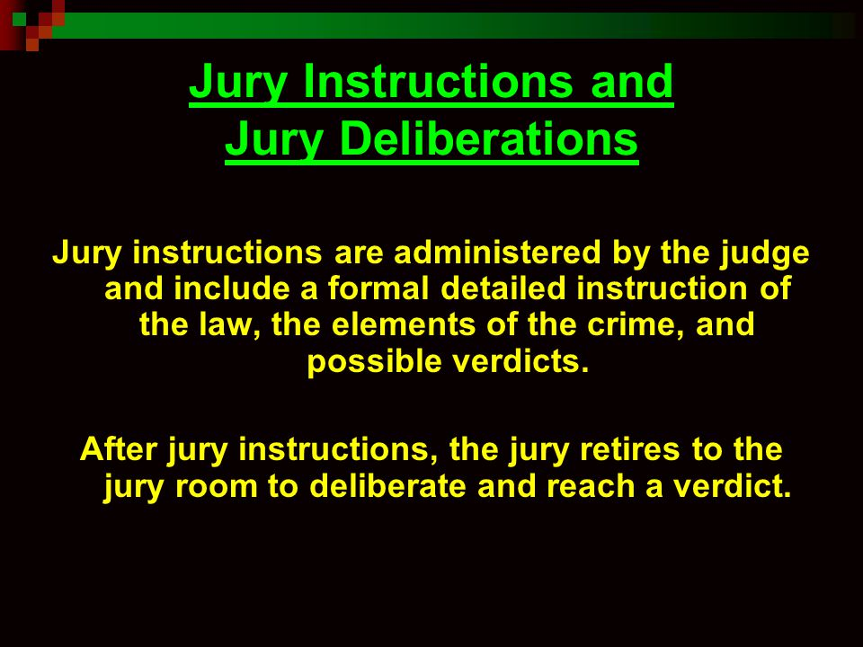 Jury Instructions and Jury Deliberations Jury instructions are administered by the judge and include a formal detailed instruction of the law, the ele