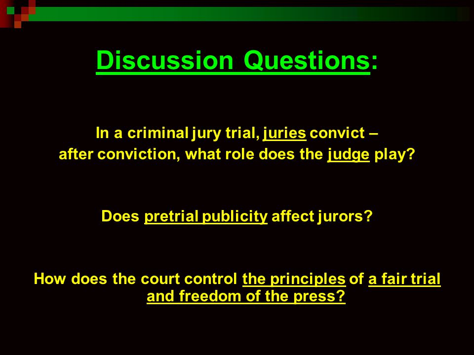 Discussion Questions: In a criminal jury trial, juries convict – after conviction, what role does the judge play? Does pretrial publicity affect juror
