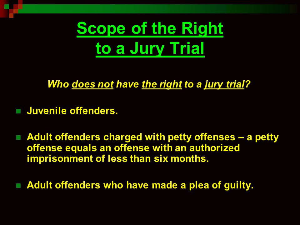 Scope of the Right to a Jury Trial Who does not have the right to a jury trial? Juvenile offenders. Adult offenders charged with petty offenses – a pe