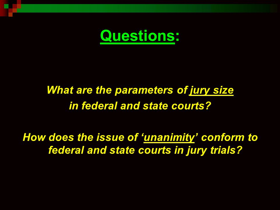 Questions: What are the parameters of jury size in federal and state courts? How does the issue of 'unanimity' conform to federal and state courts in