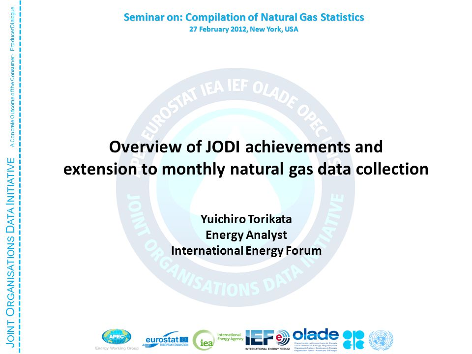 J OINT O RGANISATIONS D ATA I NITIATIVE A Concrete Outcome of the Consumer - Producer Dialogue Seminar on: Compilation of Natural Gas Statistics 27 February 2012, New York, USA Overview of JODI achievements and extension to monthly natural gas data collection Yuichiro Torikata Energy Analyst International Energy Forum