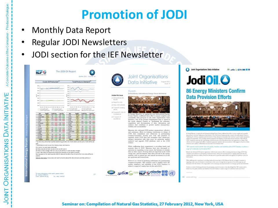 J OINT O RGANISATIONS D ATA I NITIATIVE A Concrete Outcome of the Consumer - Producer Dialogue Seminar on: Compilation of Natural Gas Statistics, 27 February 2012, New York, USA Promotion of JODI Monthly Data Report Regular JODI Newsletters JODI section for the IEF Newsletter