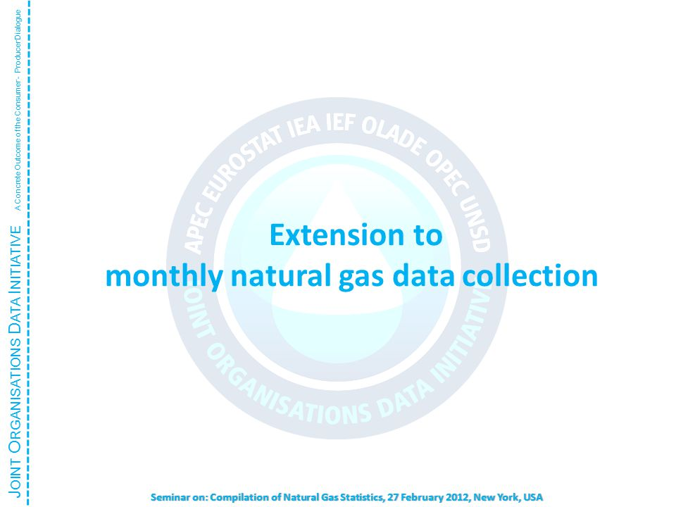 J OINT O RGANISATIONS D ATA I NITIATIVE A Concrete Outcome of the Consumer - Producer Dialogue Seminar on: Compilation of Natural Gas Statistics, 27 February 2012, New York, USA Extension to monthly natural gas data collection