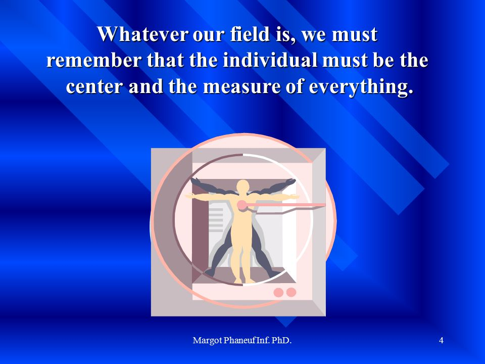 Margot Phaneuf Inf. PhD.4 La personne Whatever our field is, we must remember that the individual must be the center and the measure of everything.