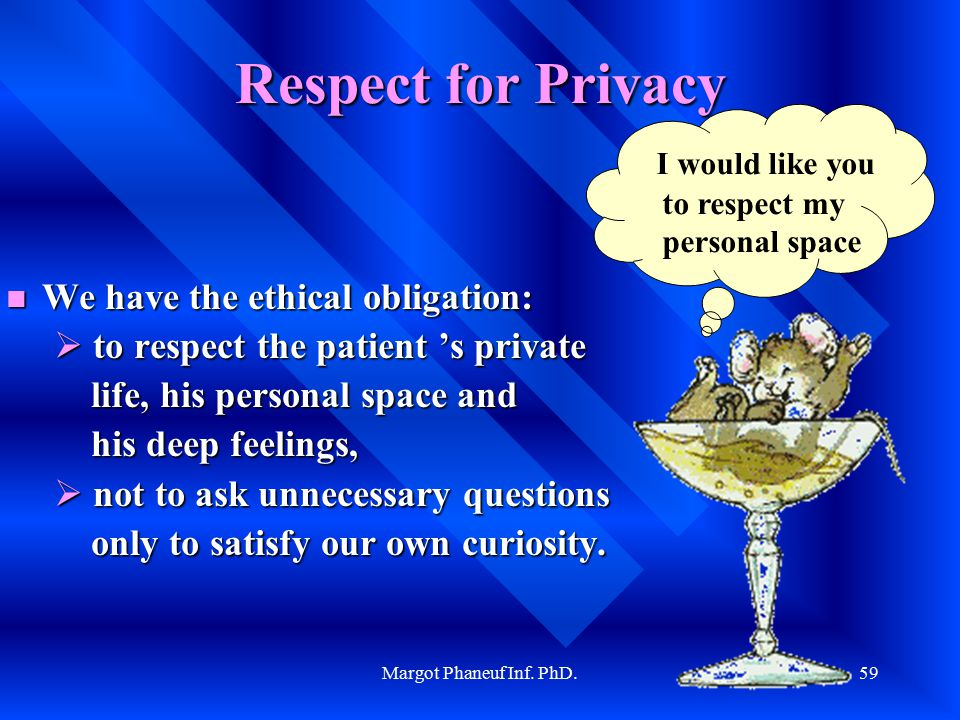 Margot Phaneuf Inf. PhD.59 Respect for Privacy We We have the ethical obligation: to respect the patient 's private life, his personal space and his