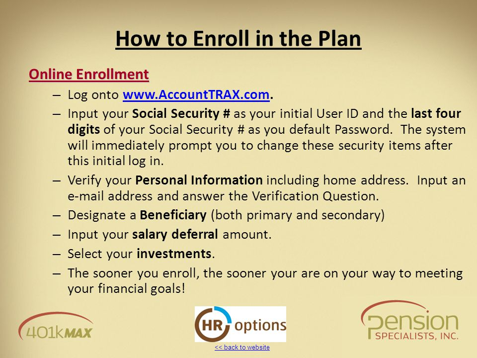 << back to website How to Enroll in the Plan Online Enrollment – Log onto www.AccountTRAX.com.www.AccountTRAX.com – Input your Social Security # as yo