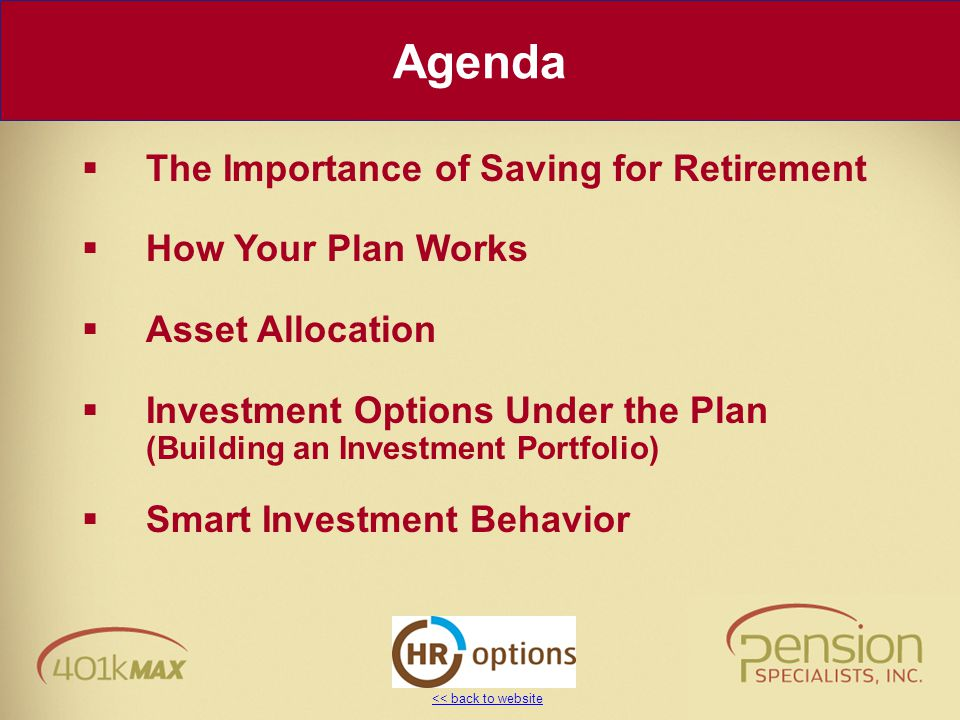 << back to website Agenda  The Importance of Saving for Retirement  How Your Plan Works  Asset Allocation  Investment Options Under the Plan (Buil