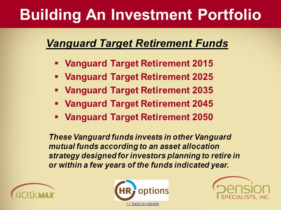 << back to website  Vanguard Target Retirement 2015  Vanguard Target Retirement 2025  Vanguard Target Retirement 2035  Vanguard Target Retirement 2045  Vanguard Target Retirement 2050 These Vanguard funds invests in other Vanguard mutual funds according to an asset allocation strategy designed for investors planning to retire in or within a few years of the funds indicated year.